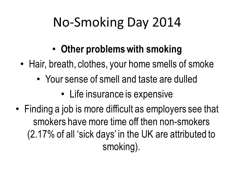 Other problems with smoking Hair, breath, clothes, your home smells of smoke Your sense of smell and taste are dulled Life insurance is expensive Finding a job is more difficult as employers see that smokers have more time off then non-smokers (2.17% of all 'sick days' in the UK are attributed to smoking).