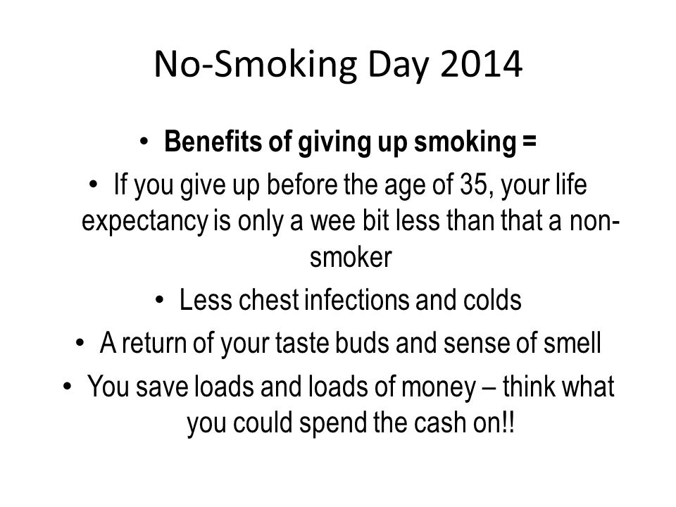 No-Smoking Day 2014 Benefits of giving up smoking = If you give up before the age of 35, your life expectancy is only a wee bit less than that a non- smoker Less chest infections and colds A return of your taste buds and sense of smell You save loads and loads of money – think what you could spend the cash on!!
