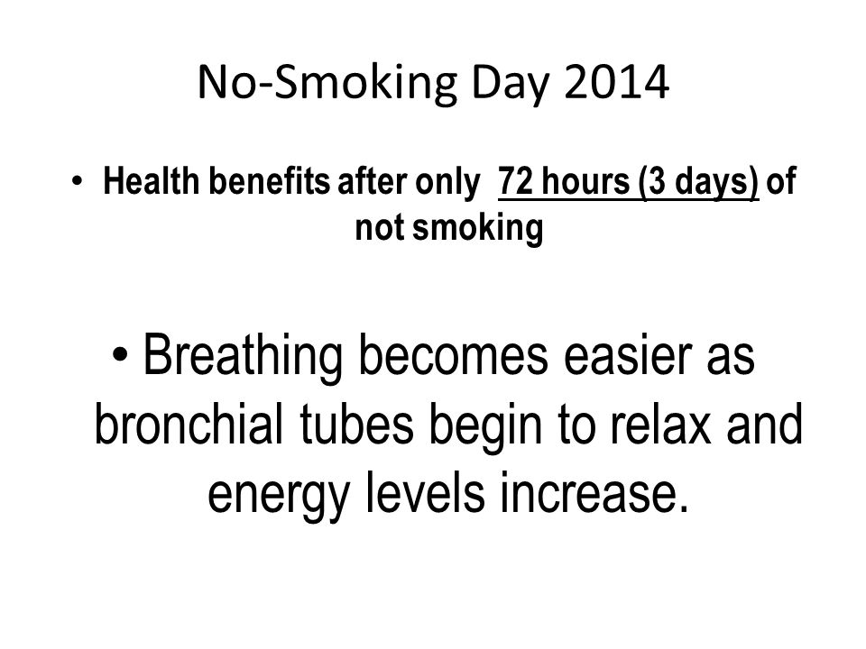 No-Smoking Day 2014 Health benefits after only 72 hours (3 days) of not smoking Breathing becomes easier as bronchial tubes begin to relax and energy levels increase.