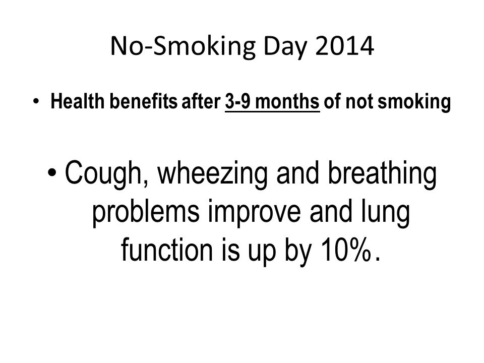 No-Smoking Day 2014 Health benefits after 3-9 months of not smoking Cough, wheezing and breathing problems improve and lung function is up by 10%.
