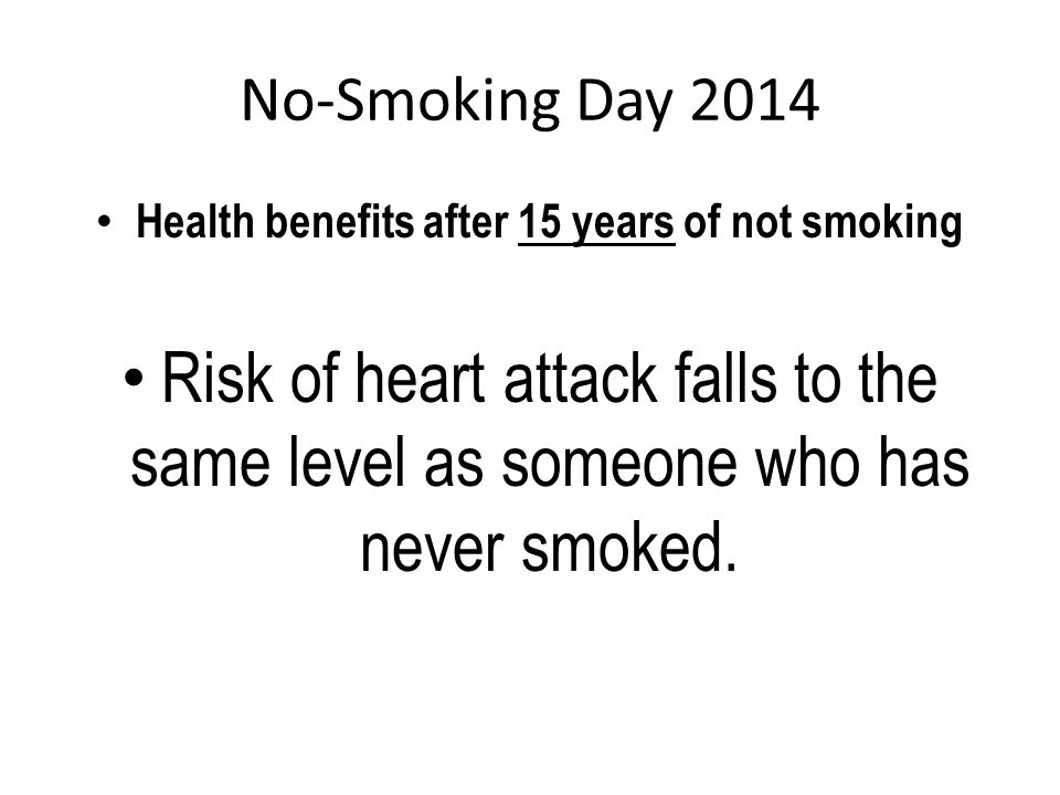No-Smoking Day 2014 Health benefits after 15 years of not smoking Risk of heart attack falls to the same level as someone who has never smoked.