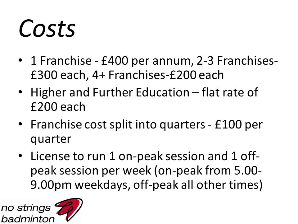Costs 1 Franchise - £400 per annum, 2-3 Franchises- £300 each, 4+ Franchises-£200 each Higher and Further Education – flat rate of £200 each Franchise cost split into quarters - £100 per quarter License to run 1 on-peak session and 1 off- peak session per week (on-peak from 5.00- 9.00pm weekdays, off-peak all other times)