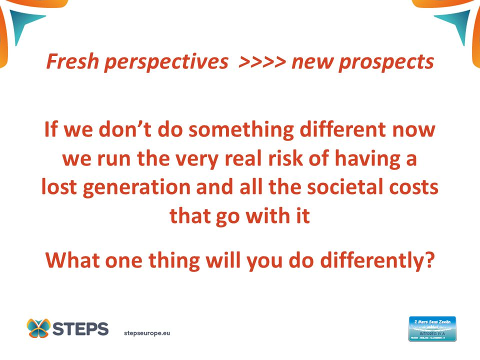 THIS IS A COVER TITLE Fresh perspectives >>>> new prospects If we don't do something different now we run the very real risk of having a lost generation and all the societal costs that go with it What one thing will you do differently