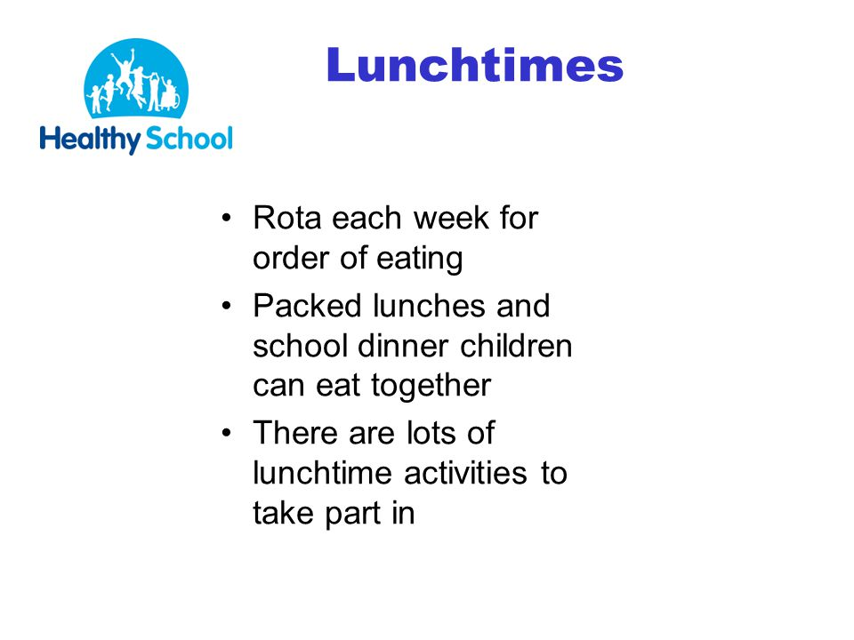 Lunchtimes Rota each week for order of eating Packed lunches and school dinner children can eat together There are lots of lunchtime activities to take part in