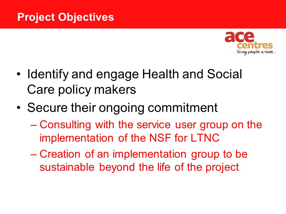 Project Objectives Identify and engage Health and Social Care policy makers Secure their ongoing commitment –Consulting with the service user group on the implementation of the NSF for LTNC –Creation of an implementation group to be sustainable beyond the life of the project