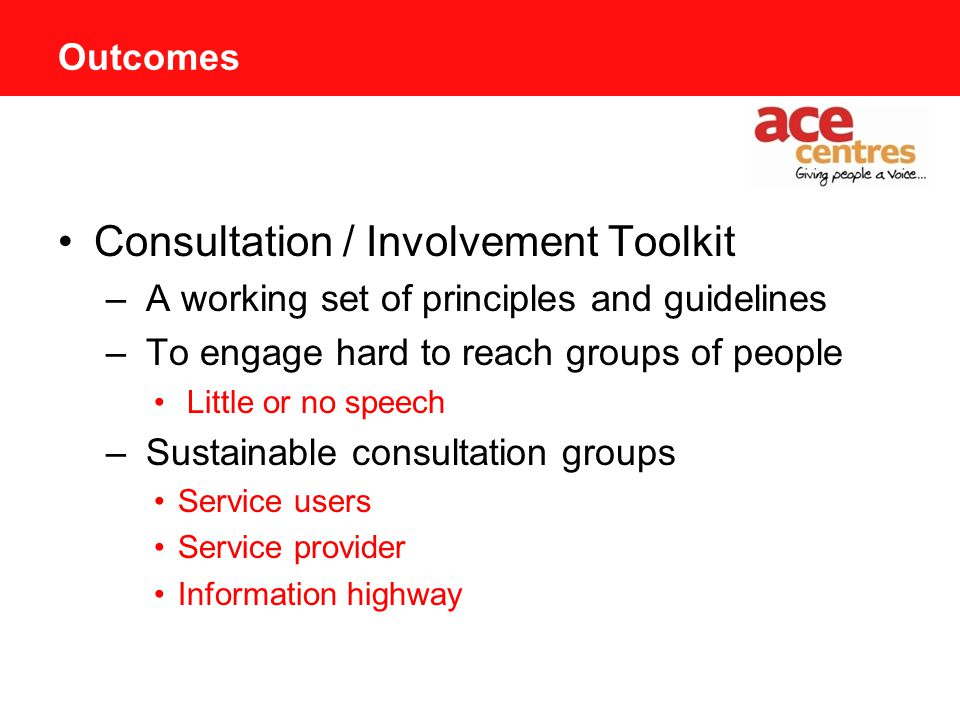 Outcomes Consultation / Involvement Toolkit – A working set of principles and guidelines – To engage hard to reach groups of people Little or no speech – Sustainable consultation groups Service users Service provider Information highway