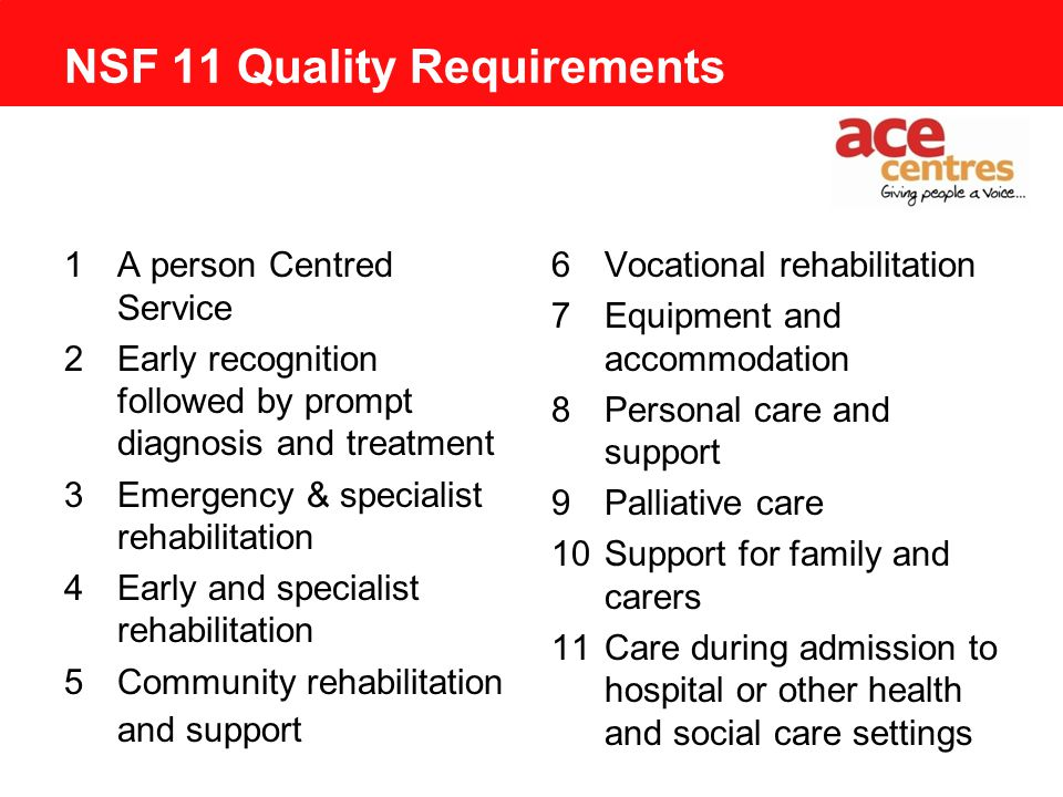 NSF 11 Quality Requirements 1A person Centred Service 2Early recognition followed by prompt diagnosis and treatment 3Emergency & specialist rehabilitation 4Early and specialist rehabilitation 5Community rehabilitation and support 6Vocational rehabilitation 7Equipment and accommodation 8Personal care and support 9Palliative care 10Support for family and carers 11Care during admission to hospital or other health and social care settings
