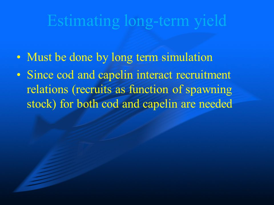 Estimating long-term yield Must be done by long term simulation Since cod and capelin interact recruitment relations (recruits as function of spawning stock) for both cod and capelin are needed