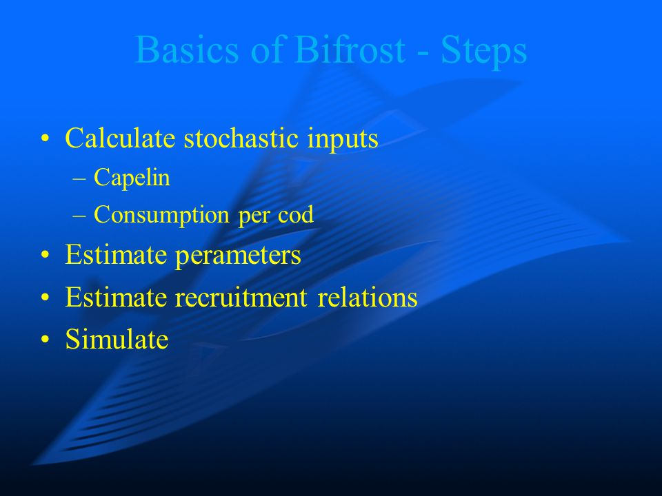 Basics of Bifrost (documented on www.imr.assessment) Capelin-cod simulator Herring affects capelin recruitment –Forward simulations: Bifrost and SeaStar are coupled Input data –Stochastic September estimates of capelin –Catch data for capelin Monthly by age Divided by maturing component –Stochastic consumption per cod by quarter of Capelin Cod Other food –Cod assessment from Arctic Fisheries WG –Stochastic herring assessment from SeaStar