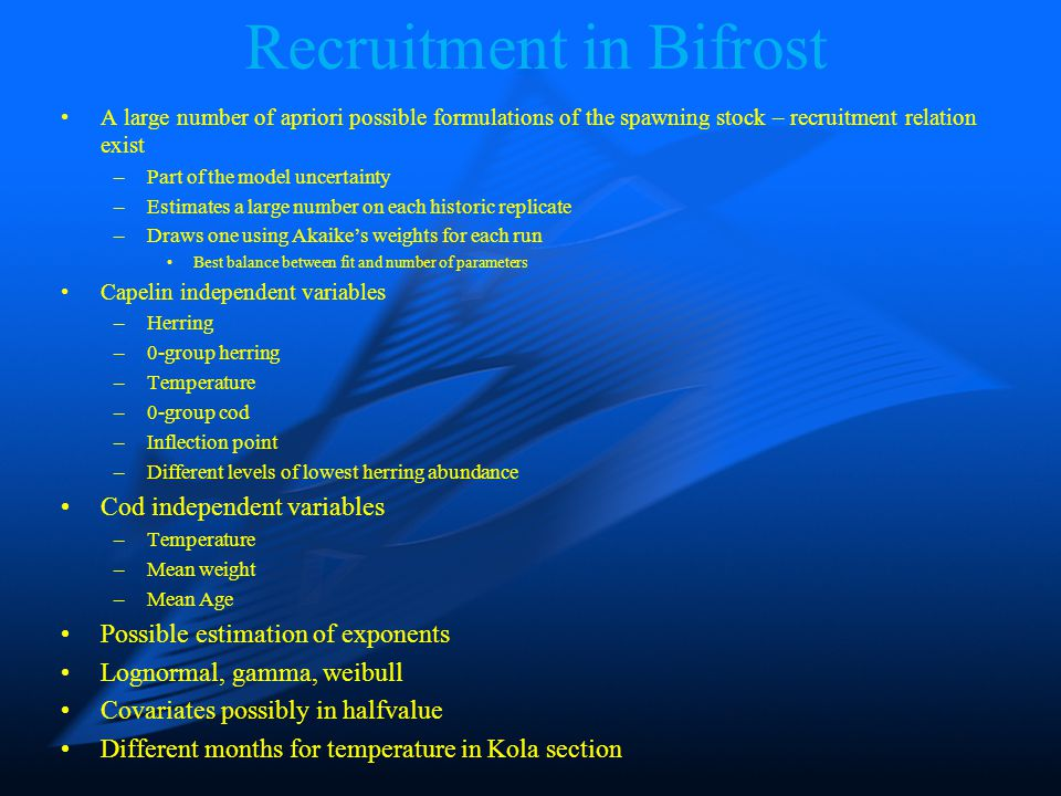 Recruitment in Bifrost A large number of apriori possible formulations of the spawning stock – recruitment relation exist –Part of the model uncertain