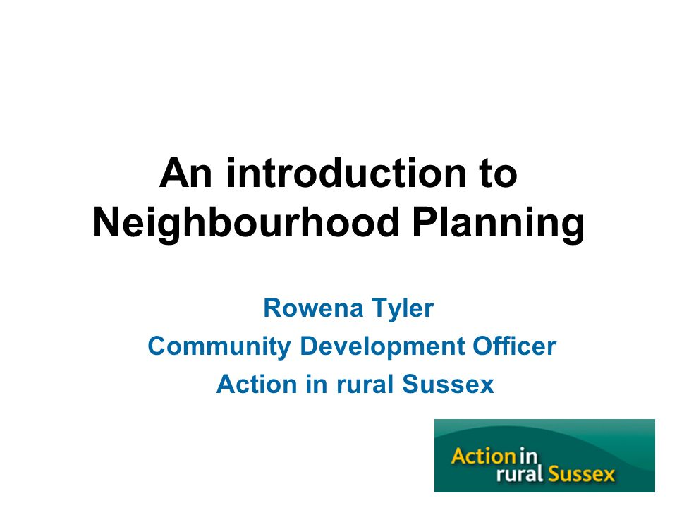 An introduction to Neighbourhood Planning Rowena Tyler Community Development Officer Action in rural Sussex