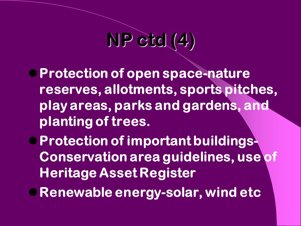 NP ctd (4) Protection of open space-nature reserves, allotments, sports pitches, play areas, parks and gardens, and planting of trees. Protection of i