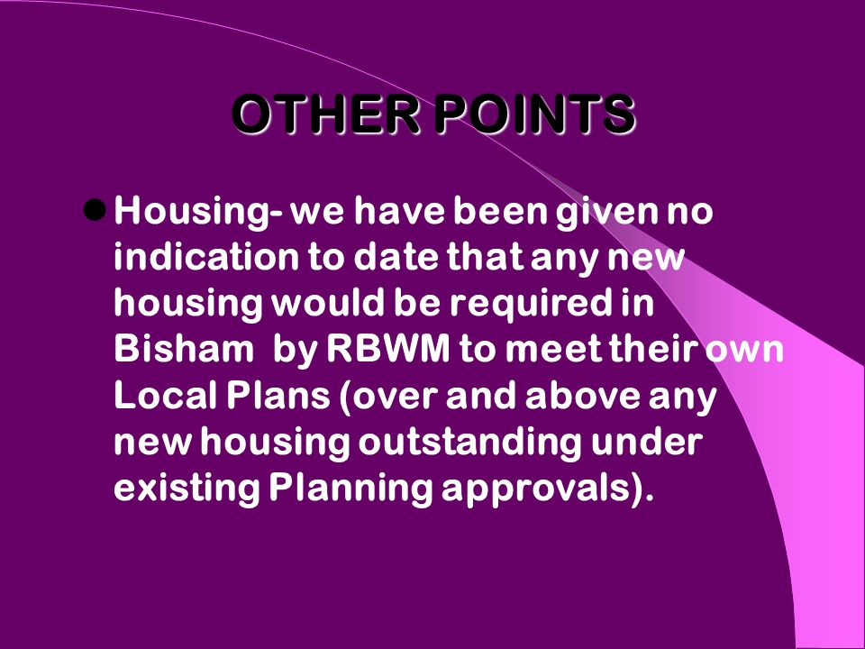 OTHER POINTS Housing- we have been given no indication to date that any new housing would be required in Bisham by RBWM to meet their own Local Plans