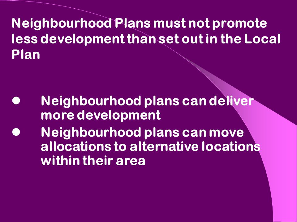 Neighbourhood Plans must not promote less development than set out in the Local Plan Neighbourhood plans can deliver more development Neighbourhood plans can move allocations to alternative locations within their area