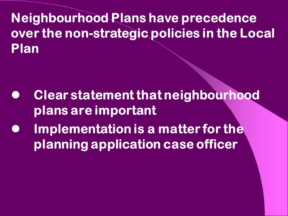 Clear statement that neighbourhood plans are important Implementation is a matter for the planning application case officer Neighbourhood Plans have precedence over the non-strategic policies in the Local Plan