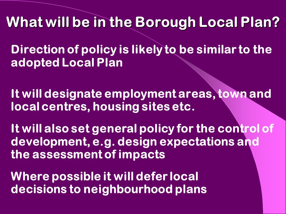 What will be in the Borough Local Plan? Direction of policy is likely to be similar to the adopted Local Plan It will designate employment areas, town