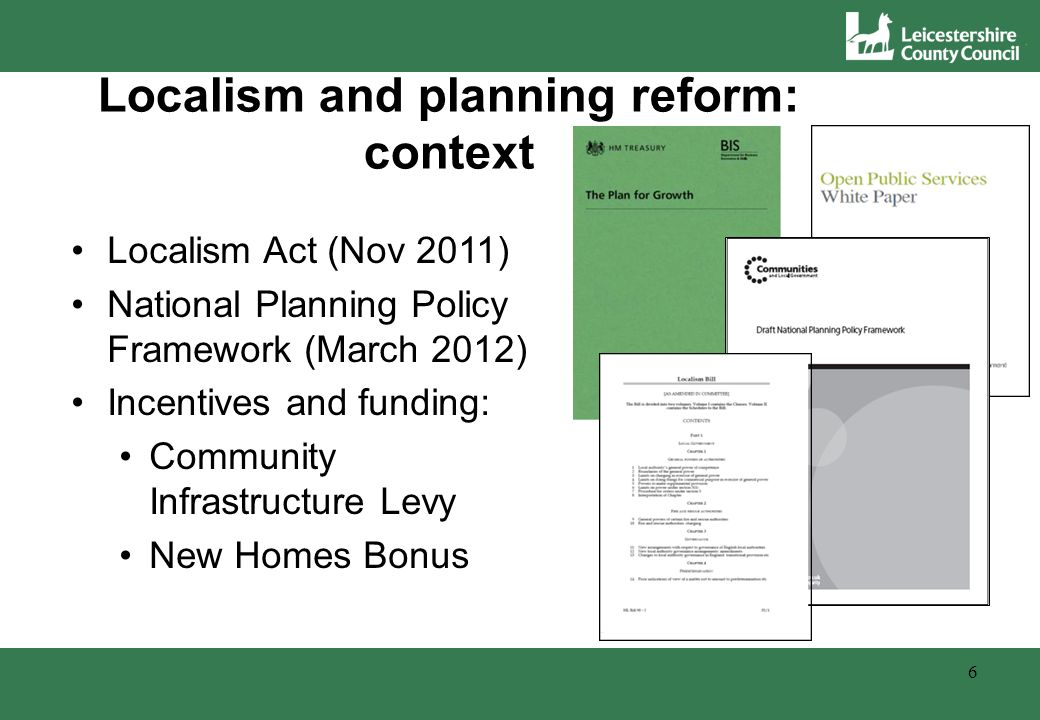 Overview of changes Old planning system: National PPSs and PPGs East Midlands Regional Plan – LCC Section 4(4) role Local Development Frameworks 7 New planning system: National Planning Policy Framework Removal of Regional tier Local Plans Neighbourhood Plans