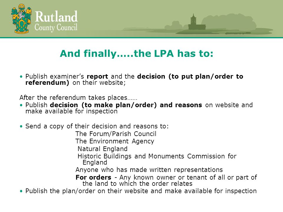 And finally…..the LPA has to: Publish examiner's report and the decision (to put plan/order to referendum) on their website; After the referendum takes places…… Publish decision (to make plan/order) and reasons on website and make available for inspection Send a copy of their decision and reasons to: The Forum/Parish Council The Environment Agency Natural England Historic Buildings and Monuments Commission for England Anyone who has made written representations For orders - Any known owner or tenant of all or part of the land to which the order relates Publish the plan/order on their website and make available for inspection
