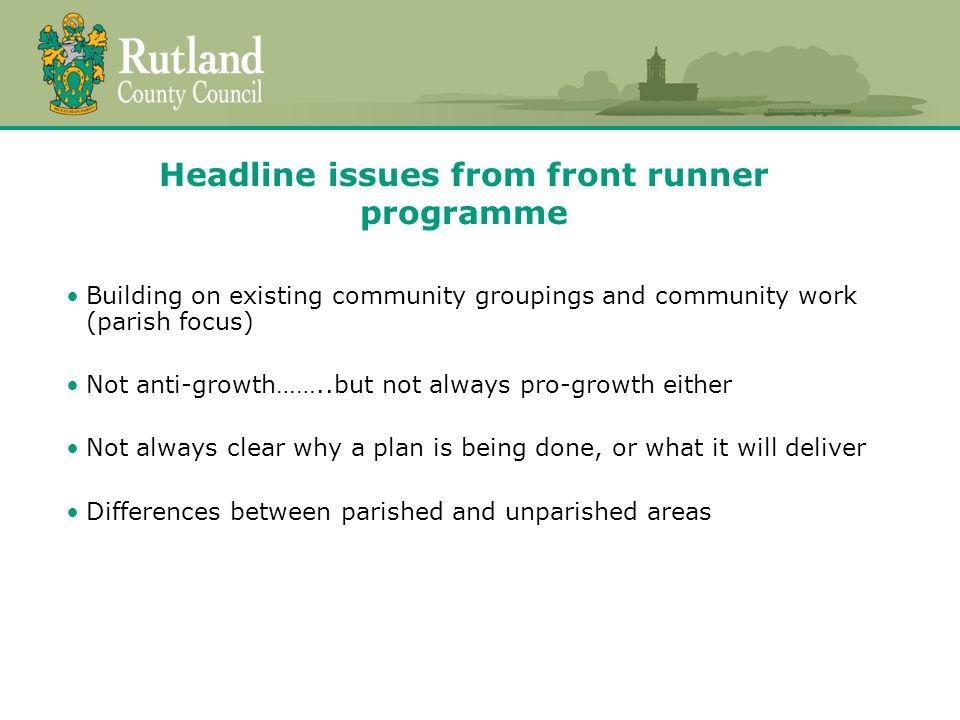 Headline issues from front runner programme Building on existing community groupings and community work (parish focus) Not anti-growth……..but not always pro-growth either Not always clear why a plan is being done, or what it will deliver Differences between parished and unparished areas