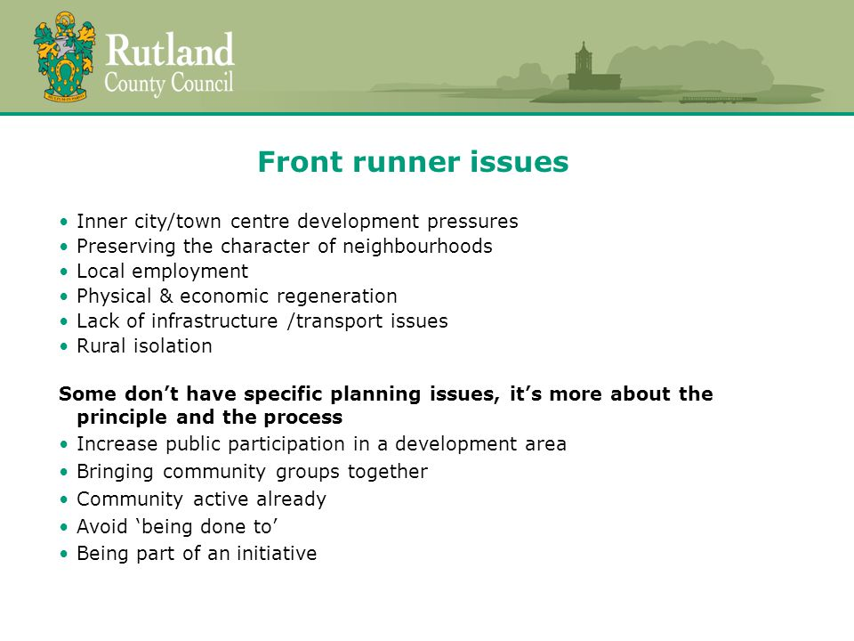 Front runner issues Inner city/town centre development pressures Preserving the character of neighbourhoods Local employment Physical & economic regeneration Lack of infrastructure /transport issues Rural isolation Some don't have specific planning issues, it's more about the principle and the process Increase public participation in a development area Bringing community groups together Community active already Avoid 'being done to' Being part of an initiative