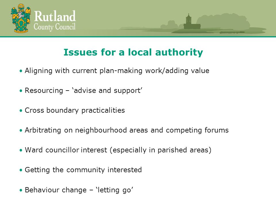 Issues for a local authority Aligning with current plan-making work/adding value Resourcing – 'advise and support' Cross boundary practicalities Arbitrating on neighbourhood areas and competing forums Ward councillor interest (especially in parished areas) Getting the community interested Behaviour change – 'letting go'