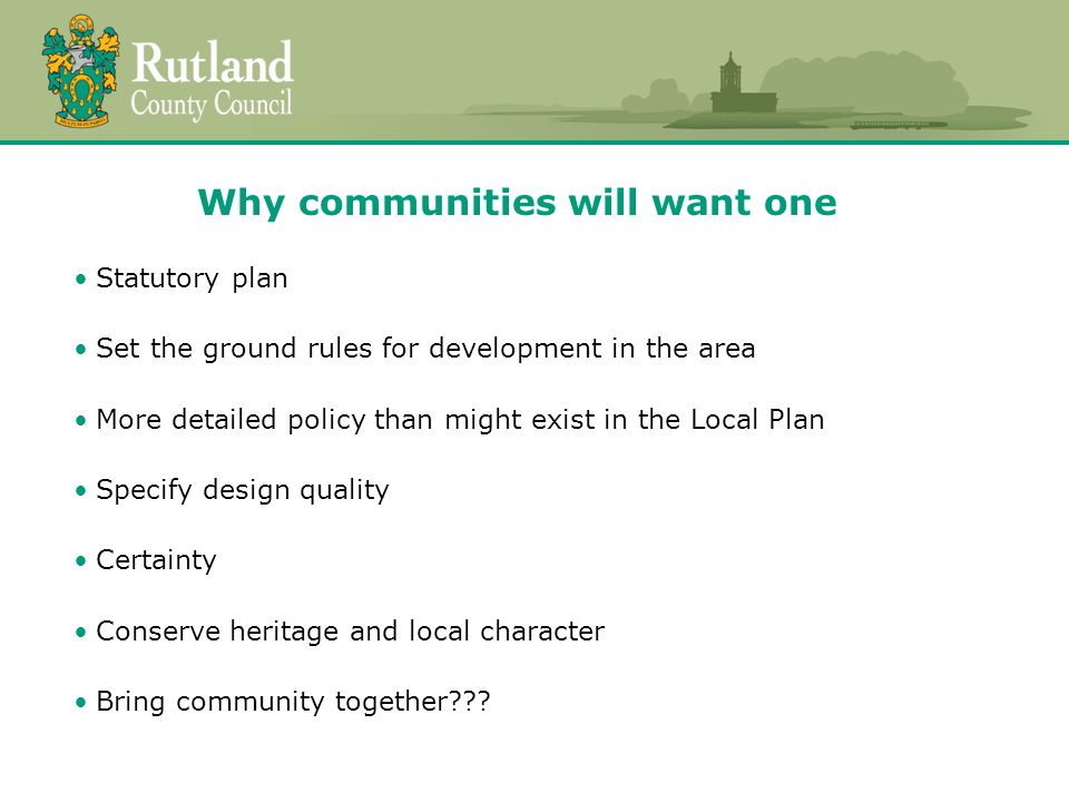 Why communities will want one Statutory plan Set the ground rules for development in the area More detailed policy than might exist in the Local Plan Specify design quality Certainty Conserve heritage and local character Bring community together