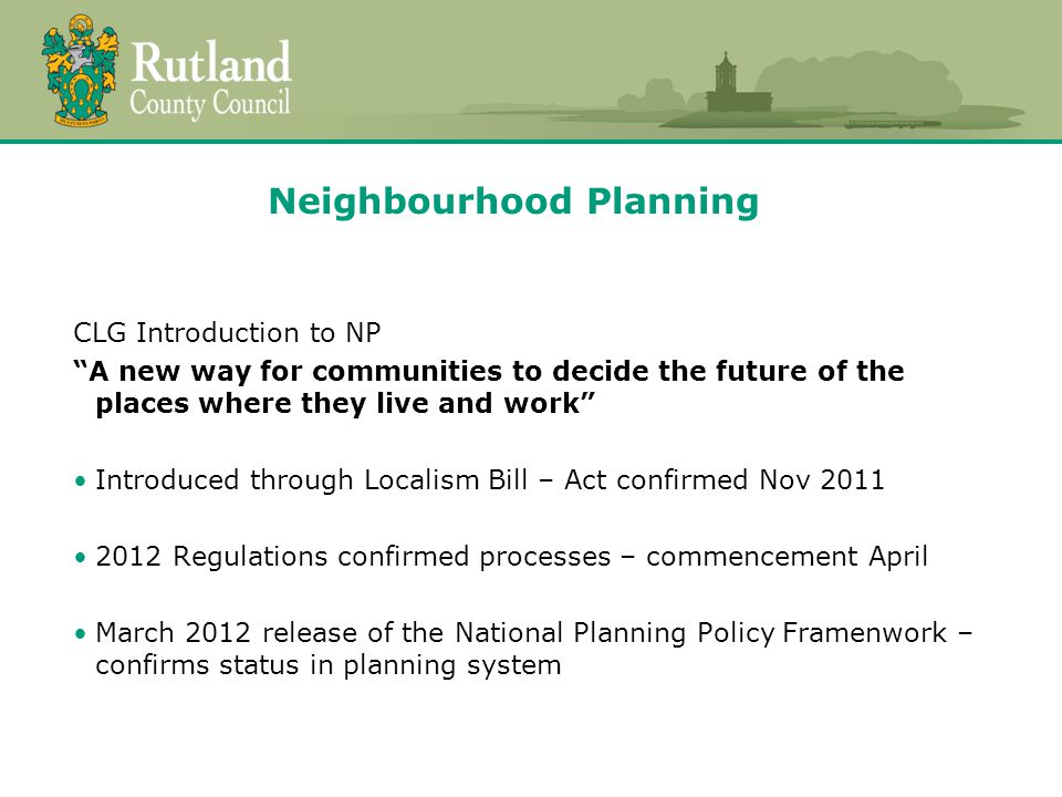 Neighbourhood Planning CLG Introduction to NP A new way for communities to decide the future of the places where they live and work Introduced through Localism Bill – Act confirmed Nov Regulations confirmed processes – commencement April March 2012 release of the National Planning Policy Framenwork – confirms status in planning system