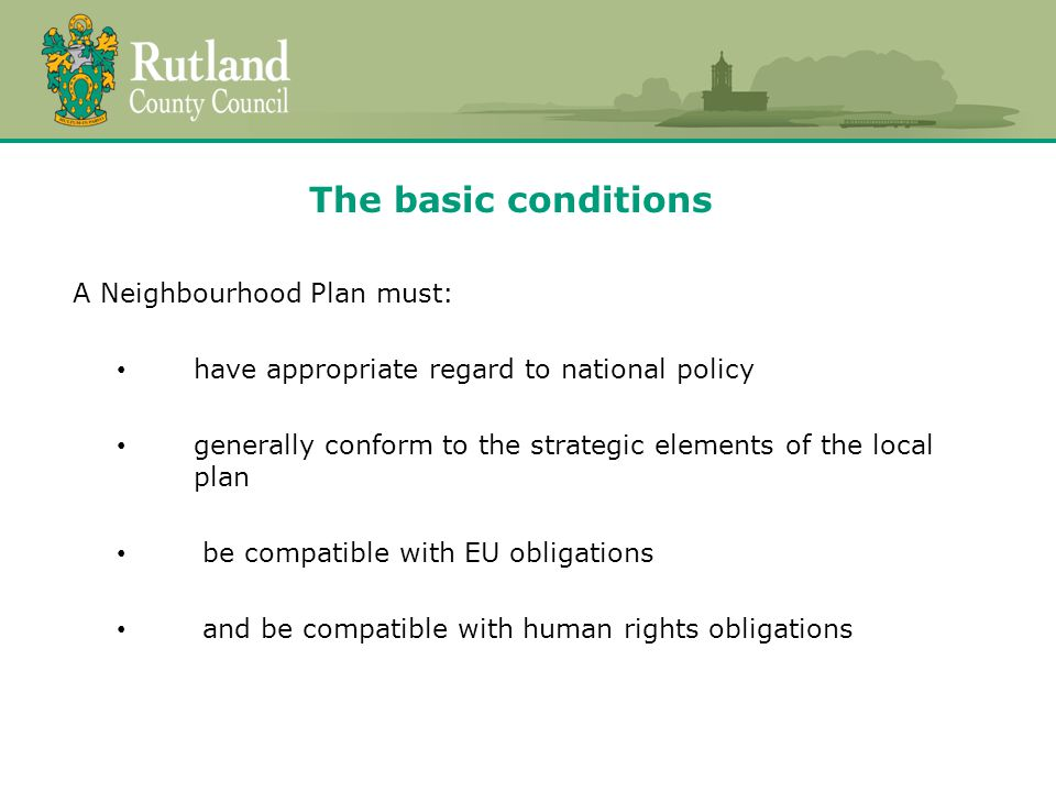 The basic conditions A Neighbourhood Plan must: have appropriate regard to national policy generally conform to the strategic elements of the local plan be compatible with EU obligations and be compatible with human rights obligations
