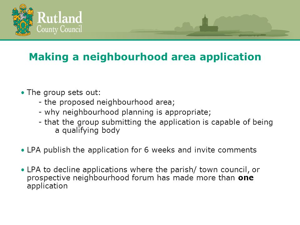 Making a neighbourhood area application The group sets out: - the proposed neighbourhood area; - why neighbourhood planning is appropriate; - that the group submitting the application is capable of being a qualifying body LPA publish the application for 6 weeks and invite comments LPA to decline applications where the parish/ town council, or prospective neighbourhood forum has made more than one application