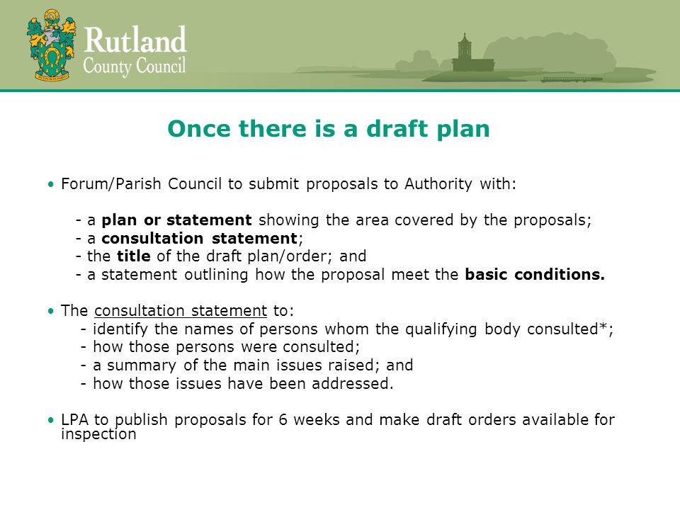 Once there is a draft plan Forum/Parish Council to submit proposals to Authority with: - a plan or statement showing the area covered by the proposals; - a consultation statement; - the title of the draft plan/order; and - a statement outlining how the proposal meet the basic conditions.