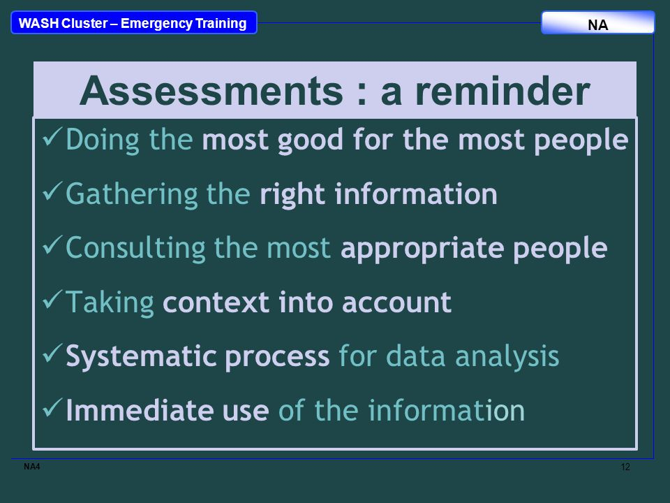 WASH Cluster – Emergency Training NA Doing the most good for the most people Gathering the right information Consulting the most appropriate people Taking context into account Systematic process for data analysis Immediate use of the information NA4 12 Assessments : a reminder