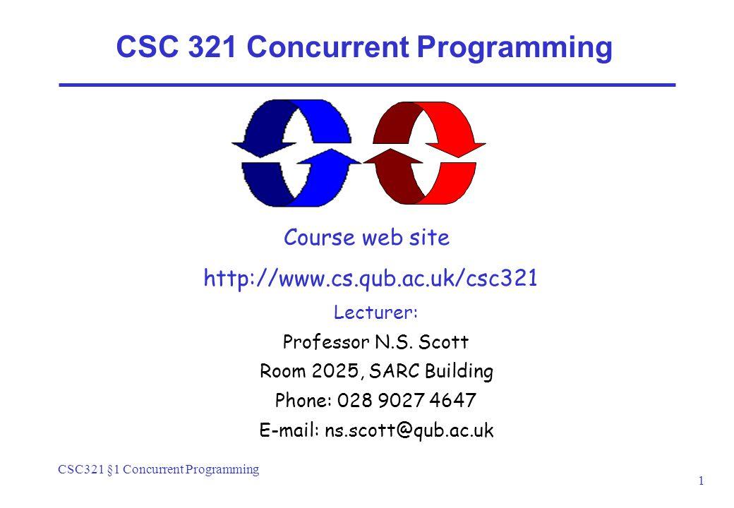 CSC321 §1 Concurrent Programming 1 CSC 321 Concurrent Programming Course web site http://www.cs.qub.ac.uk/csc321 Lecturer: Professor N.S.