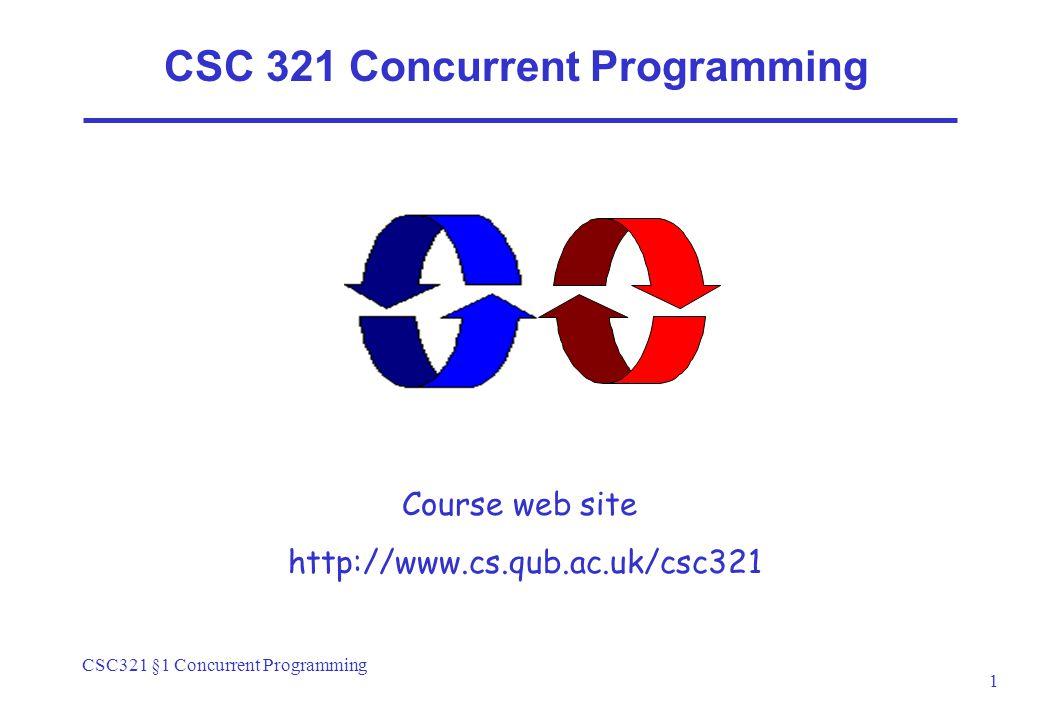 CSC321 §1 Concurrent Programming 1 CSC 321 Concurrent Programming Course web site http://www.cs.qub.ac.uk/csc321