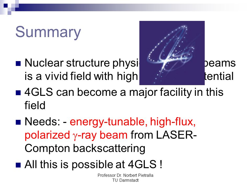Professor Dr. Norbert Pietralla TU Darmstadt Summary Nuclear structure physics with  -ray beams is a vivid field with high discovery potential 4GLS c