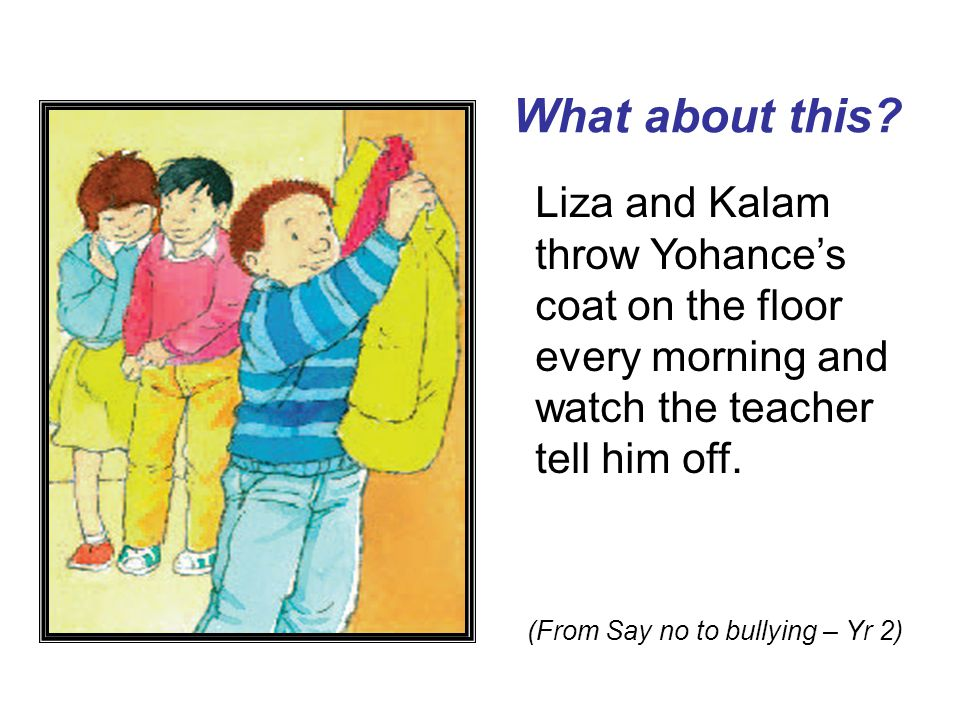 What about this? Liza and Kalam throw Yohance's coat on the floor every morning and watch the teacher tell him off. (From Say no to bullying – Yr 2)