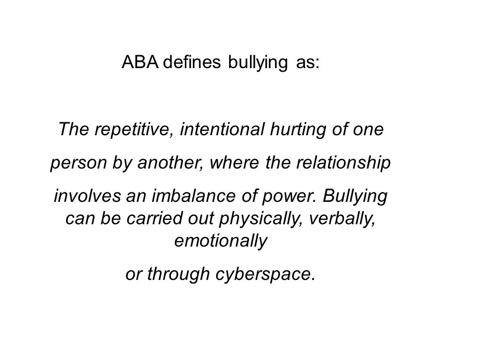 ABA defines bullying as: The repetitive, intentional hurting of one person by another, where the relationship involves an imbalance of power.