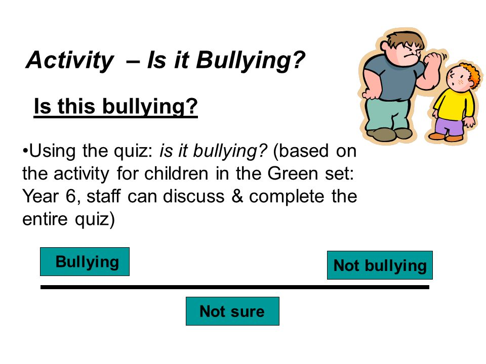 Activity – Is it Bullying? Is this bullying? Bullying Not bullying Not sure Using the quiz: is it bullying? (based on the activity for children in the