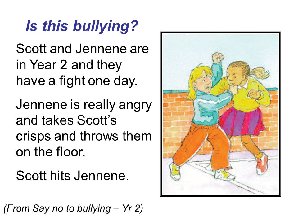 Is this bullying? Scott and Jennene are in Year 2 and they have a fight one day. Jennene is really angry and takes Scott's crisps and throws them on t