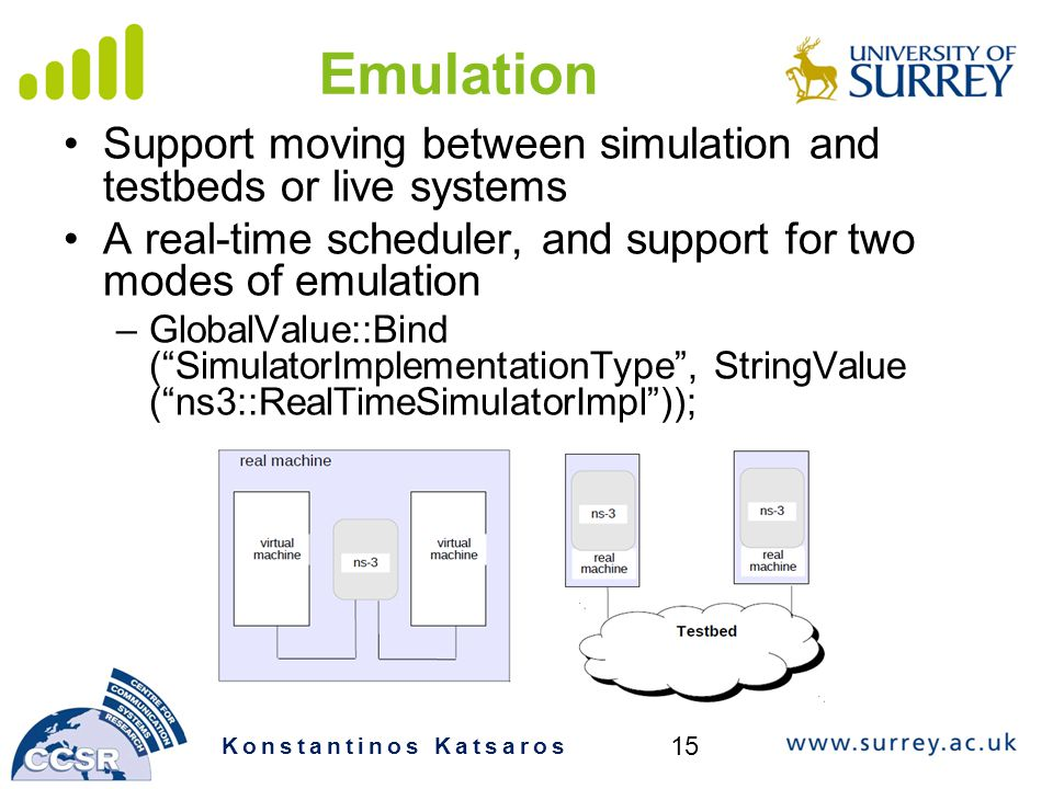 Emulation Support moving between simulation and testbeds or live systems A real-time scheduler, and support for two modes of emulation –GlobalValue::Bind ( SimulatorImplementationType , StringValue ( ns3::RealTimeSimulatorImpl )); Konstantinos Katsaros 15