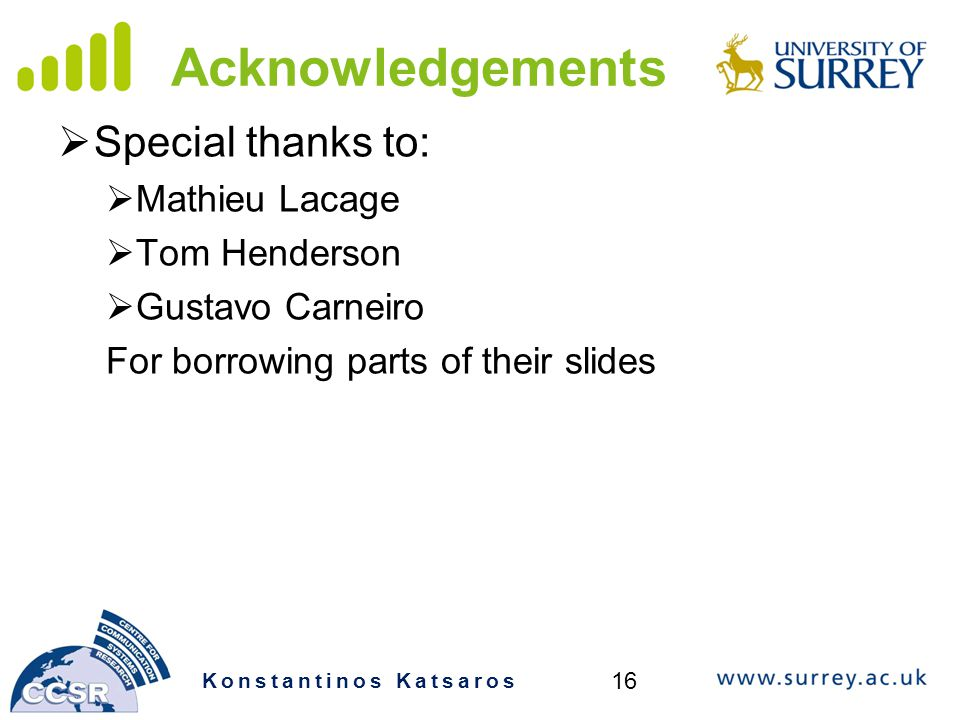Acknowledgements  Special thanks to:  Mathieu Lacage  Tom Henderson  Gustavo Carneiro For borrowing parts of their slides Konstantinos Katsaros 16