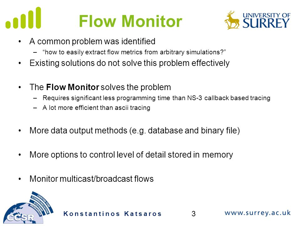 Flow Monitor A common problem was identified – how to easily extract flow metrics from arbitrary simulations Existing solutions do not solve this problem effectively The Flow Monitor solves the problem –Requires significant less programming time than NS-3 callback based tracing –A lot more efficient than ascii tracing More data output methods (e.g.