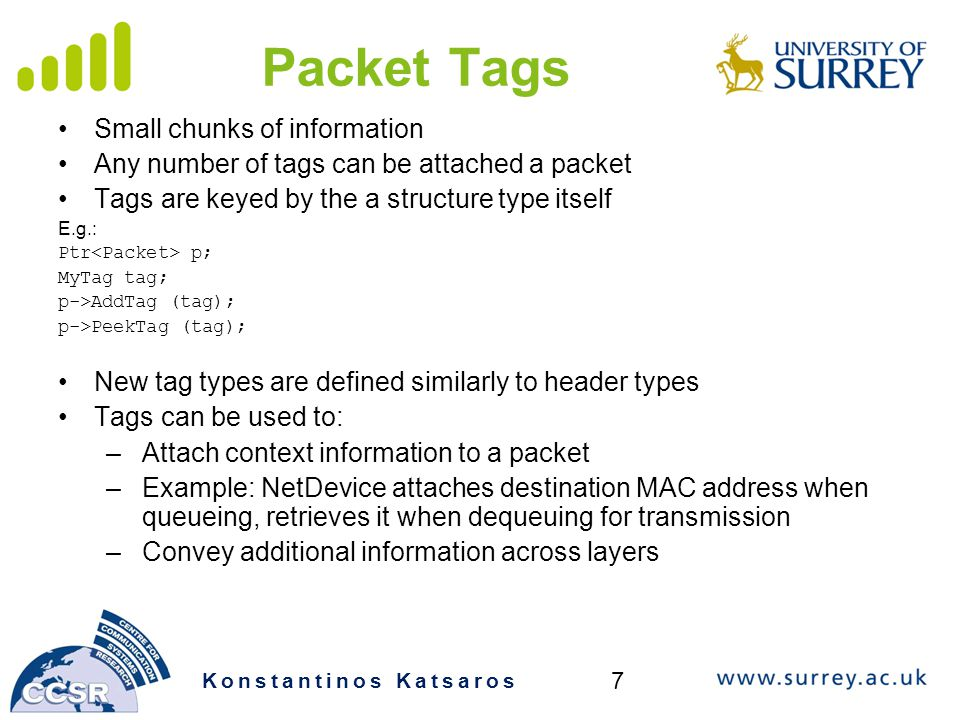 Packet Tags Small chunks of information Any number of tags can be attached a packet Tags are keyed by the a structure type itself E.g.: Ptr p; MyTag tag; p->AddTag (tag); p->PeekTag (tag); New tag types are defined similarly to header types Tags can be used to: –Attach context information to a packet –Example: NetDevice attaches destination MAC address when queueing, retrieves it when dequeuing for transmission –Convey additional information across layers Konstantinos Katsaros 7