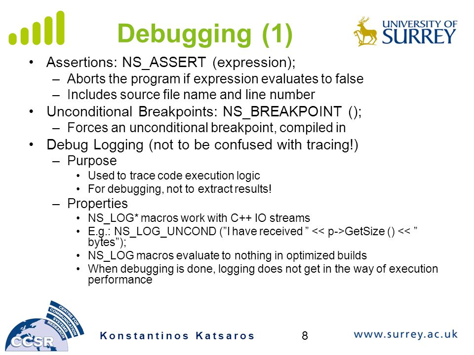 Debugging (1) Assertions: NS_ASSERT (expression); –Aborts the program if expression evaluates to false –Includes source file name and line number Unconditional Breakpoints: NS_BREAKPOINT (); –Forces an unconditional breakpoint, compiled in Debug Logging (not to be confused with tracing!) –Purpose Used to trace code execution logic For debugging, not to extract results.