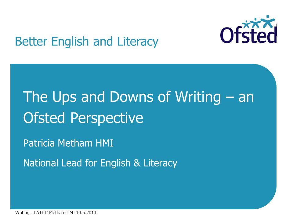 Better English and Literacy The Ups and Downs of Writing – an Ofsted Perspective Patricia Metham HMI National Lead for English & Literacy Writing - LATE P Metham HMI 10.5.2014