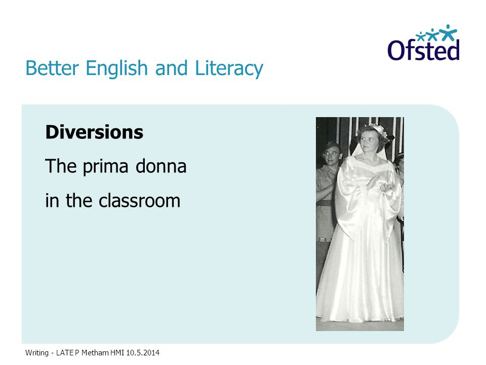 Better English and Literacy Diversions The prima donna in the classroom Writing - LATE P Metham HMI 10.5.2014