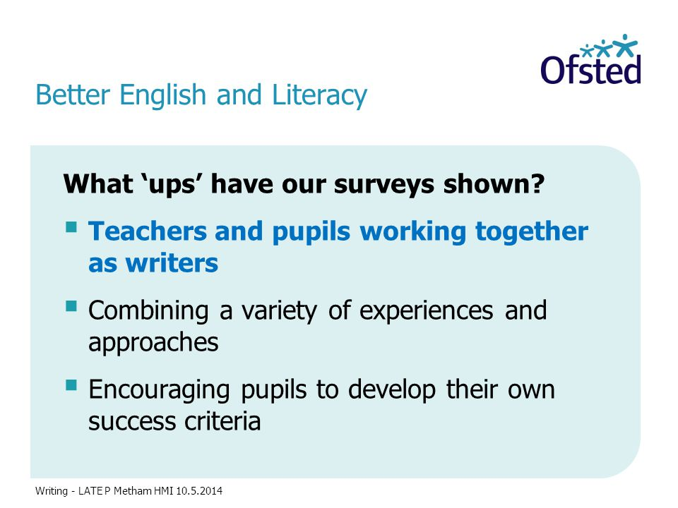 Better English and Literacy What 'ups' have our surveys shown?  Teachers and pupils working together as writers  Combining a variety of experiences