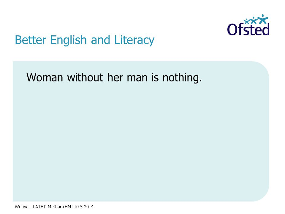 Better English and Literacy Woman without her man is nothing. Writing - LATE P Metham HMI 10.5.2014