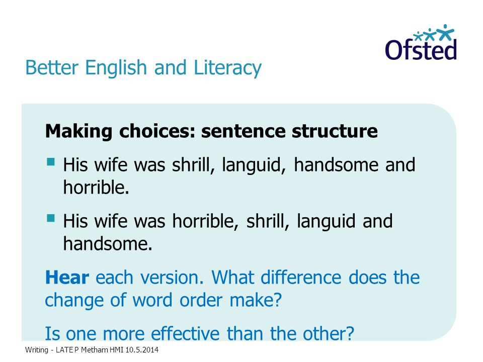 Better English and Literacy Making choices: sentence structure  His wife was shrill, languid, handsome and horrible.