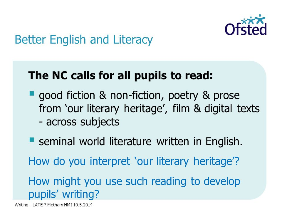 Better English and Literacy The NC calls for all pupils to read:  good fiction & non-fiction, poetry & prose from 'our literary heritage', film & digital texts - across subjects  seminal world literature written in English.