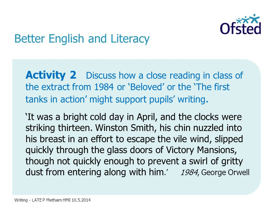 Better English and Literacy Activity 2 Discuss how a close reading in class of the extract from 1984 or 'Beloved' or the 'The first tanks in action' might support pupils' writing.